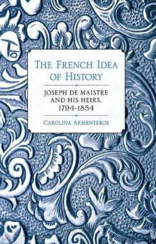 The French Idea of History: Joseph de Maistre and His Heirs, 1794-1854 (Hardback)