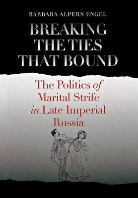 Breaking the Ties That Bound: The Politics of Marital Strife in Late Imperial Russia (Hardback)