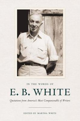 In the Words of E. B. White: Quotations from America's Most Companionable of Writers (Hardback)
