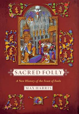 Sacred Folly: A New History of the Feast of Fools (Hardback)