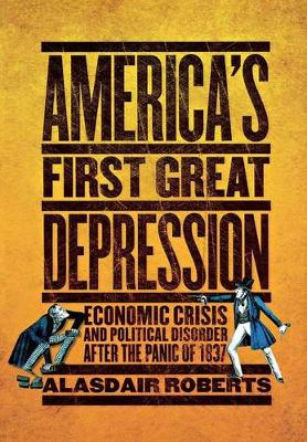 America's First Great Depression: Economic Crisis and Political Disorder after the Panic of 1837 (Hardback)