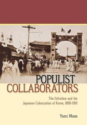 Populist Collaborators: The Ilchinhoe and the Japanese Colonization of Korea, 1896-1910 (Hardback)