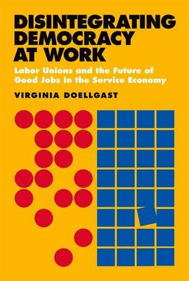 Disintegrating Democracy at Work: Labor Unions and the Future of Good Jobs in the Service Economy (Hardback)
