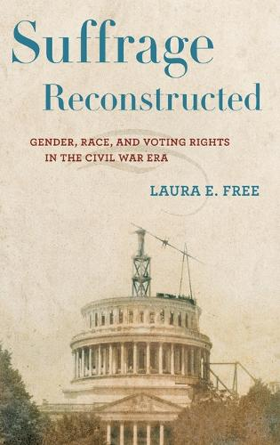 Suffrage Reconstructed: Gender, Race, and Voting Rights in the Civil War Era (Hardback)