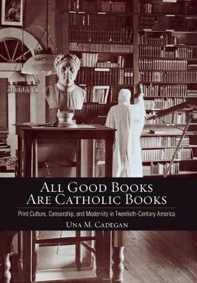 All Good Books Are Catholic Books: Print Culture, Censorship, and Modernity in Twentieth-Century America - Cushwa Center Studies of Catholicism in Twentieth-Century America (Hardback)