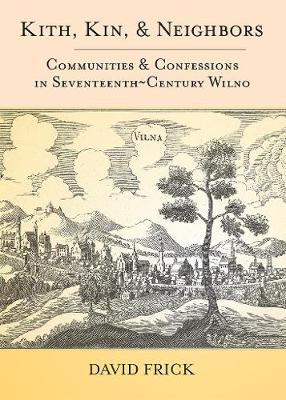 Kith, Kin, and Neighbors: Communities and Confessions in Seventeenth-Century Wilno (Hardback)