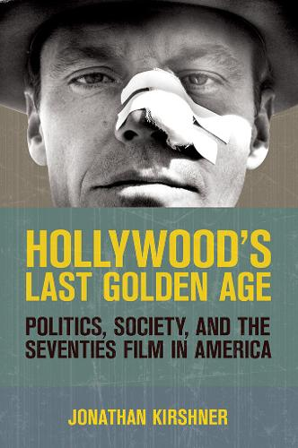 Hollywood's Last Golden Age: Politics, Society, and the Seventies Film in America (Hardback)