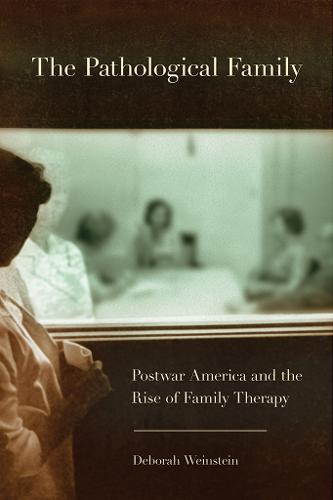 The Pathological Family: Postwar America and the Rise of Family Therapy - Cornell Studies in the History of Psychiatry (Hardback)