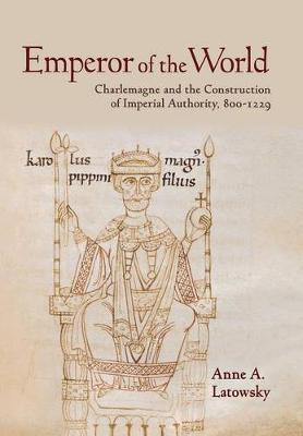 Emperor of the World: Charlemagne and the Construction of Imperial Authority, 800-1229 (Hardback)