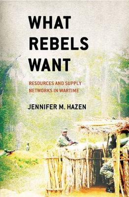What Rebels Want: Resources and Supply Networks in Wartime (Hardback)
