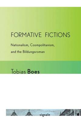 Formative Fictions: Nationalism, Cosmopolitanism, and the Bildungsroman - Signale: Modern German Letters, Cultures, and Thought (Hardback)