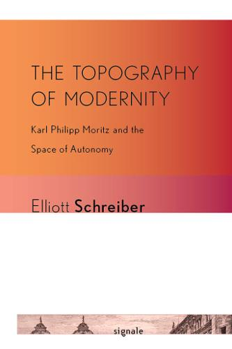 The Topography of Modernity: Karl Philipp Moritz and the Space of Autonomy - Signale: Modern German Letters, Cultures, and Thought (Hardback)