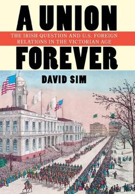 A Union Forever: The Irish Question and U.S. Foreign Relations in the Victorian Age - The United States in the World (Hardback)