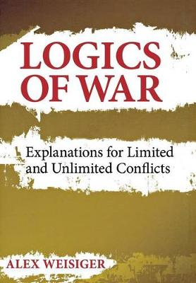 Logics of War: Explanations for Limited and Unlimited Conflicts - Cornell Studies in Security Affairs (Hardback)