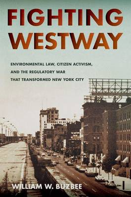 Fighting Westway: Environmental Law, Citizen Activism, and the Regulatory War That Transformed New York City (Hardback)