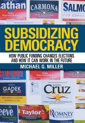 Subsidizing Democracy: How Public Funding Changes Elections and How It Can Work in the Future (Hardback)