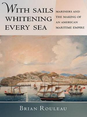 With Sails Whitening Every Sea: Mariners and the Making of an American Maritime Empire - The United States in the World (Hardback)