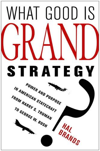 What Good Is Grand Strategy?: Power and Purpose in American Statecraft from Harry S. Truman to George W. Bush (Hardback)