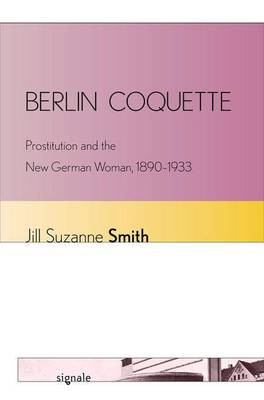 Berlin Coquette: Prostitution and the New German Woman, 1890-1933 - Signale: Modern German Letters, Cultures, and Thought (Hardback)