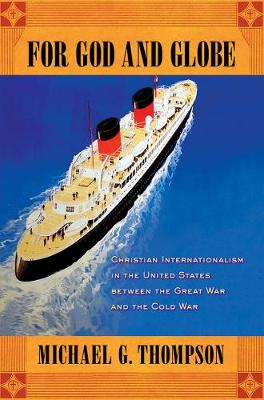 For God and Globe: Christian Internationalism in the United States between the Great War and the Cold War - The United States in the World (Hardback)