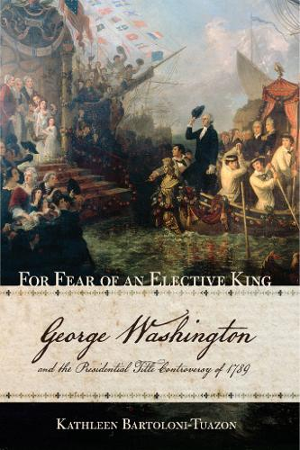 For Fear of an Elective King: George Washington and the Presidential Title Controversy of 1789 (Hardback)