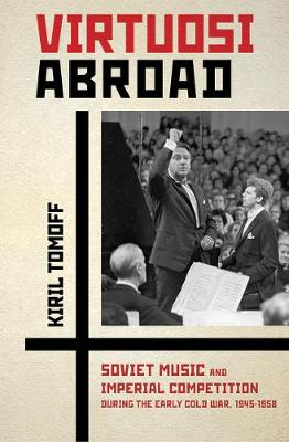Virtuosi Abroad: Soviet Music and Imperial Competition during the Early Cold War, 1945-1958 (Hardback)