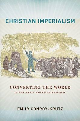 Christian Imperialism: Converting the World in the Early American Republic - The United States in the World (Hardback)
