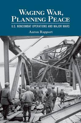 Waging War, Planning Peace: U.S. Noncombat Operations and Major Wars - Cornell Studies in Security Affairs (Hardback)