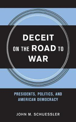 Deceit on the Road to War: Presidents, Politics, and American Democracy - Cornell Studies in Security Affairs (Hardback)