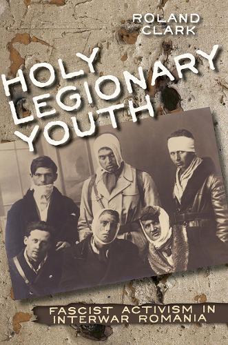 Holy Legionary Youth: Fascist Activism in Interwar Romania (Hardback)