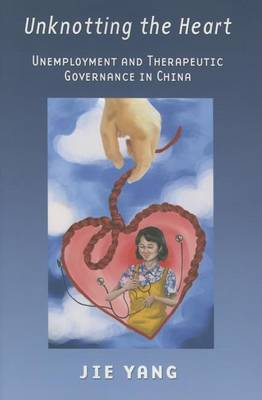 Unknotting the Heart: Unemployment and Therapeutic Governance in China (Hardback)