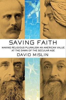 Saving Faith: Making Religious Pluralism an American Value at the Dawn of the Secular Age (Hardback)