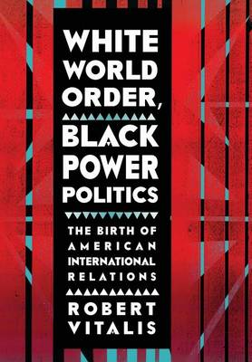 White World Order, Black Power Politics: The Birth of American International Relations - The United States in the World (Hardback)