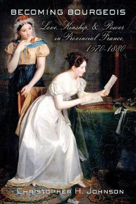 Becoming Bourgeois: Love, Kinship, and Power in Provincial France, 1670-1880 (Hardback)