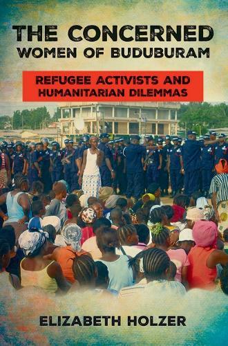 The Concerned Women of Buduburam: Refugee Activists and Humanitarian Dilemmas (Hardback)