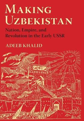 Making Uzbekistan: Nation, Empire, and Revolution in the Early USSR (Hardback)