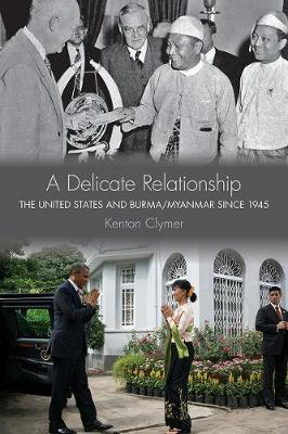 A Delicate Relationship: The United States and Burma/Myanmar since 1945 (Hardback)