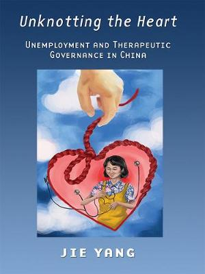Unknotting the Heart: Unemployment and Therapeutic Governance in China (Paperback)