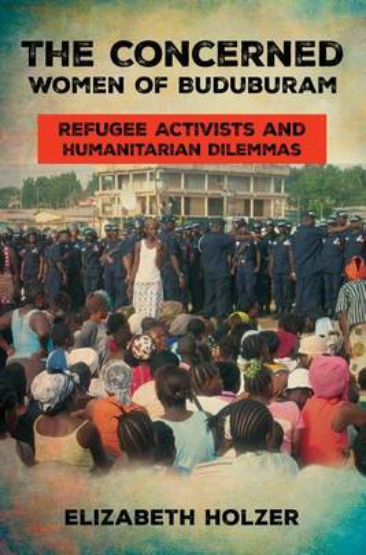 The Concerned Women of Buduburam: Refugee Activists and Humanitarian Dilemmas (Paperback)