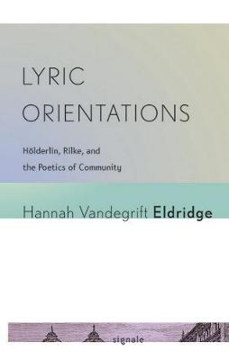 Lyric Orientations: Hoelderlin, Rilke, and the Poetics of Community - Signale: Modern German Letters, Cultures, and Thought (Hardback)