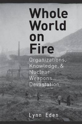 Whole World on Fire: Organizations, Knowledge, and Nuclear Weapons Devastation - Cornell Studies in Security Affairs (Paperback)
