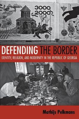 Defending the Border: Identity, Religion, and Modernity in the Republic of Georgia - Culture and Society after Socialism (Paperback)