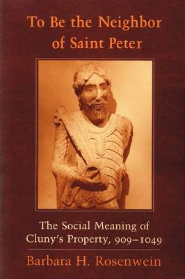 To Be the Neighbor of Saint Peter: The Social Meaning of Cluny's Property, 909-1049 (Paperback)