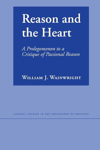 Reason and the Heart: A Prolegomenon to a Critique of Passional Reason - Cornell Studies in the Philosophy of Religion (Paperback)