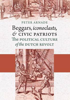 Beggars, Iconoclasts, and Civic Patriots: The Political Culture of the Dutch Revolt (Paperback)
