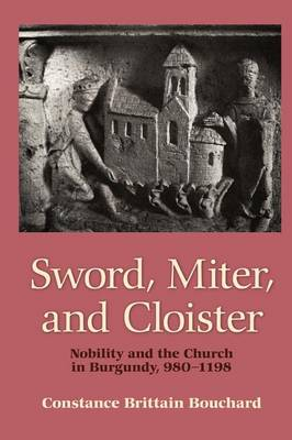 Sword, Miter, and Cloister: Nobility and the Church in Burgundy, 980-1198 (Paperback)