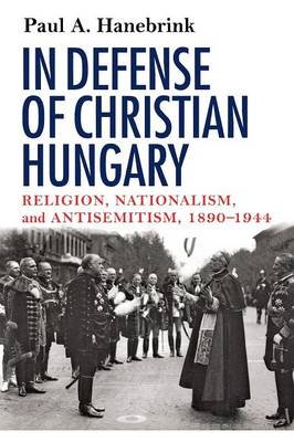 In Defense of Christian Hungary: Religion, Nationalism, and Antisemitism, 1890-1944 (Paperback)