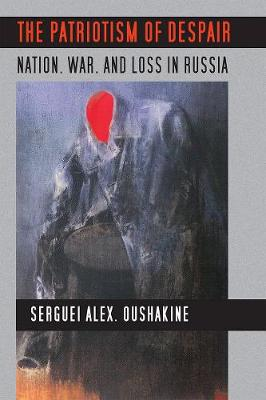 The Patriotism of Despair: Nation, War, and Loss in Russia - Culture and Society after Socialism (Paperback)