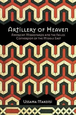 Artillery of Heaven: American Missionaries and the Failed Conversion of the Middle East - The United States in the World (Paperback)