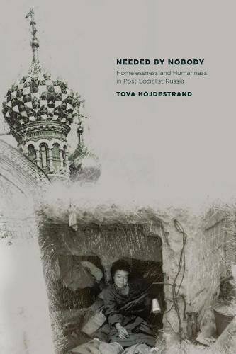 Needed by Nobody: Homelessness and Humanness in Post-Socialist Russia - Culture and Society after Socialism (Paperback)